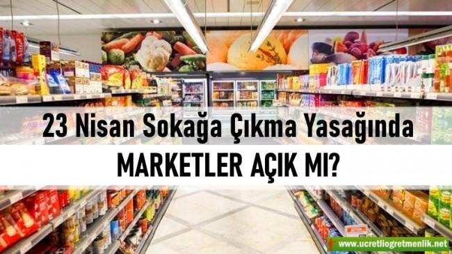 23 Nisan Sokağa Çıkma Yasağında Marketler açıkmı? Genelge yayımlandı!